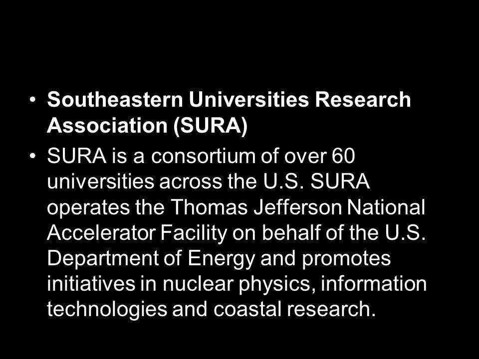 Southeastern Universities Research Association (SURA) SURA is a consortium of over 60 universities across the U.S.