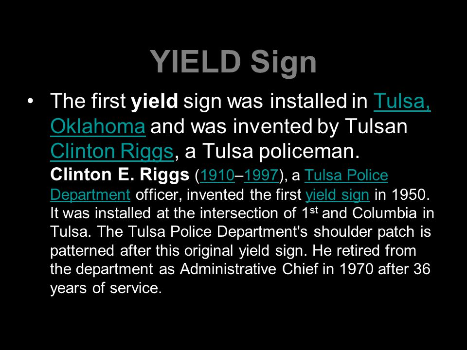 YIELD Sign The first yield sign was installed in Tulsa, Oklahoma and was invented by Tulsan Clinton Riggs, a Tulsa policeman.
