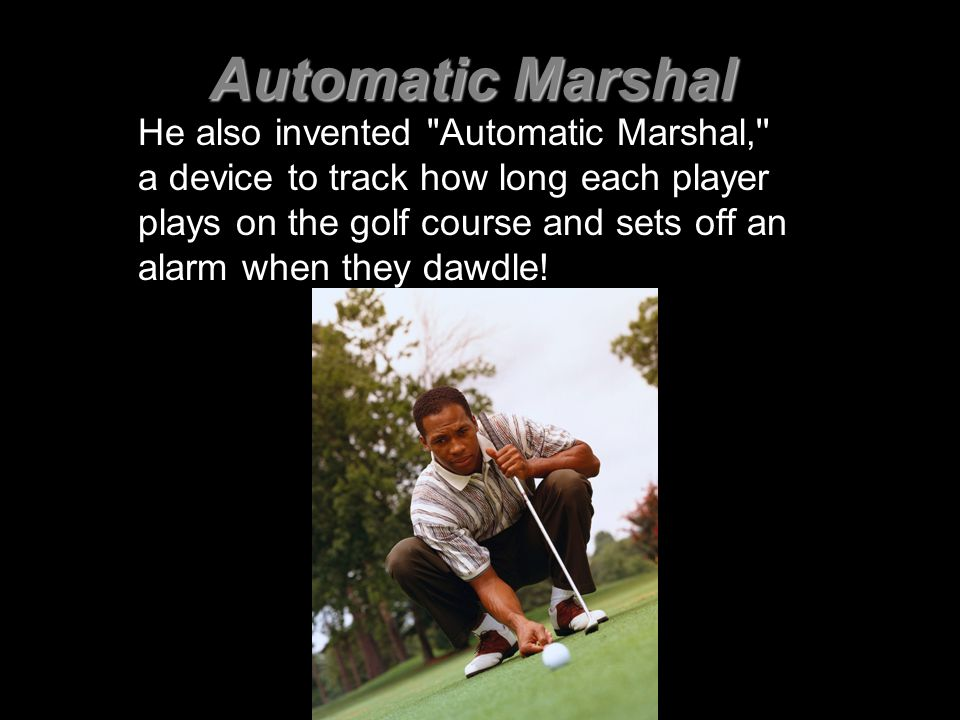 Automatic Marshal He also invented Automatic Marshal, a device to track how long each player plays on the golf course and sets off an alarm when they dawdle!