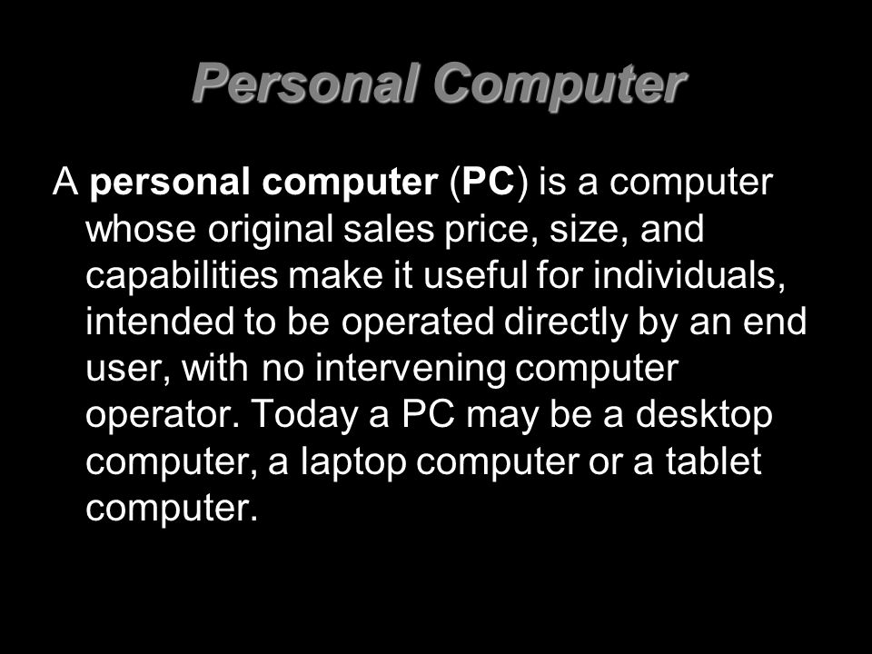 Personal Computer A personal computer (PC) is a computer whose original sales price, size, and capabilities make it useful for individuals, intended to be operated directly by an end user, with no intervening computer operator.