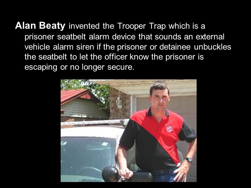 Alan Beaty invented the Trooper Trap which is a prisoner seatbelt alarm device that sounds an external vehicle alarm siren if the prisoner or detainee unbuckles the seatbelt to let the officer know the prisoner is escaping or no longer secure.