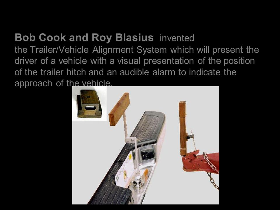 Bob Cook and Roy Blasius invented the Trailer/Vehicle Alignment System which will present the driver of a vehicle with a visual presentation of the position of the trailer hitch and an audible alarm to indicate the approach of the vehicle.