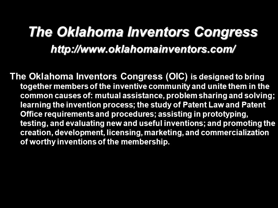 The Oklahoma Inventors Congress http://www.oklahomainventors.com/ The Oklahoma Inventors Congress (OIC) is designed to bring together members of the inventive community and unite them in the common causes of: mutual assistance, problem sharing and solving; learning the invention process; the study of Patent Law and Patent Office requirements and procedures; assisting in prototyping, testing, and evaluating new and useful inventions; and promoting the creation, development, licensing, marketing, and commercialization of worthy inventions of the membership.