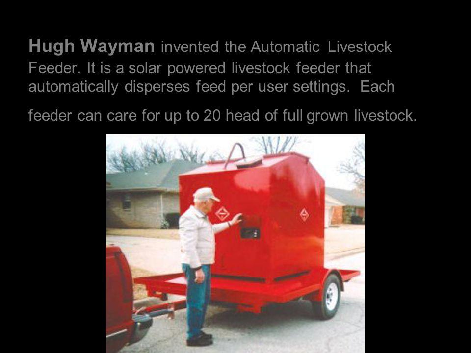 Hugh Wayman invented the Automatic Livestock Feeder.