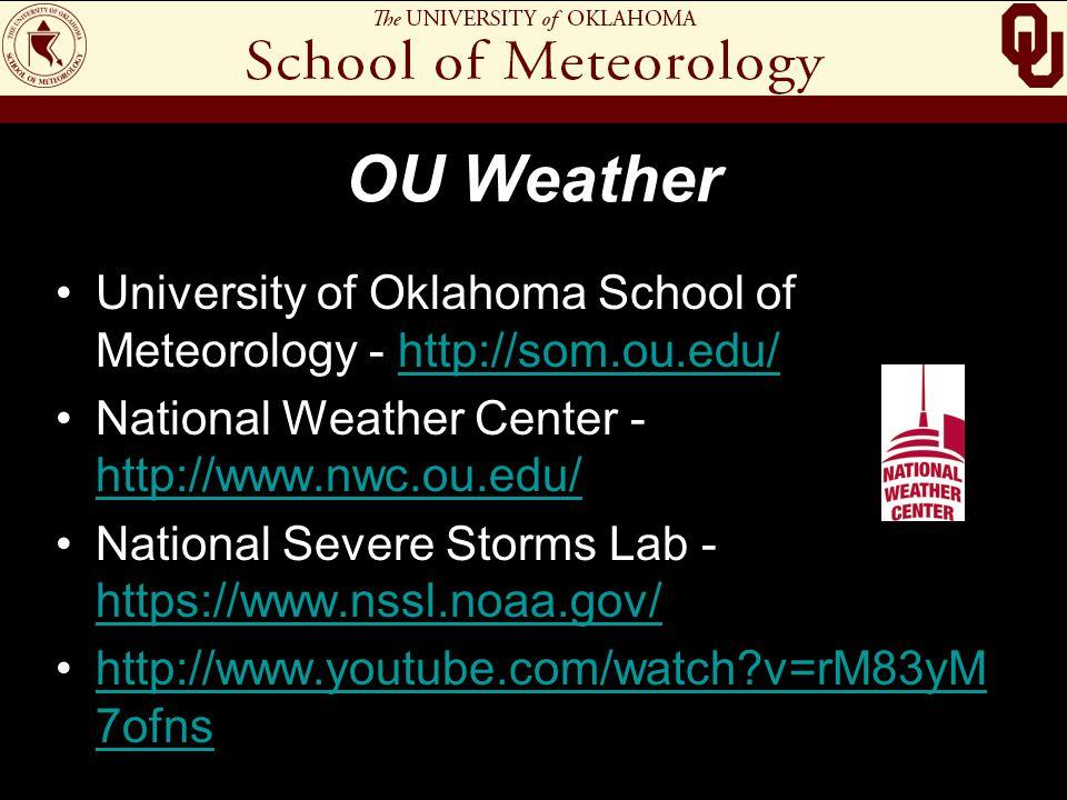 OU Weather University of Oklahoma School of Meteorology - http://som.ou.edu/http://som.ou.edu/ National Weather Center - http://www.nwc.ou.edu/ http://www.nwc.ou.edu/ National Severe Storms Lab - https://www.nssl.noaa.gov/ https://www.nssl.noaa.gov/ http://www.youtube.com/watch?v=rM83yM 7ofnshttp://www.youtube.com/watch?v=rM83yM 7ofns