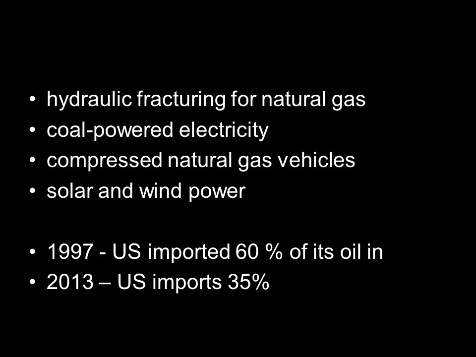 hydraulic fracturing for natural gas coal-powered electricity compressed natural gas vehicles solar and wind power 1997 - US imported 60 % of its oil in 2013 – US imports 35%
