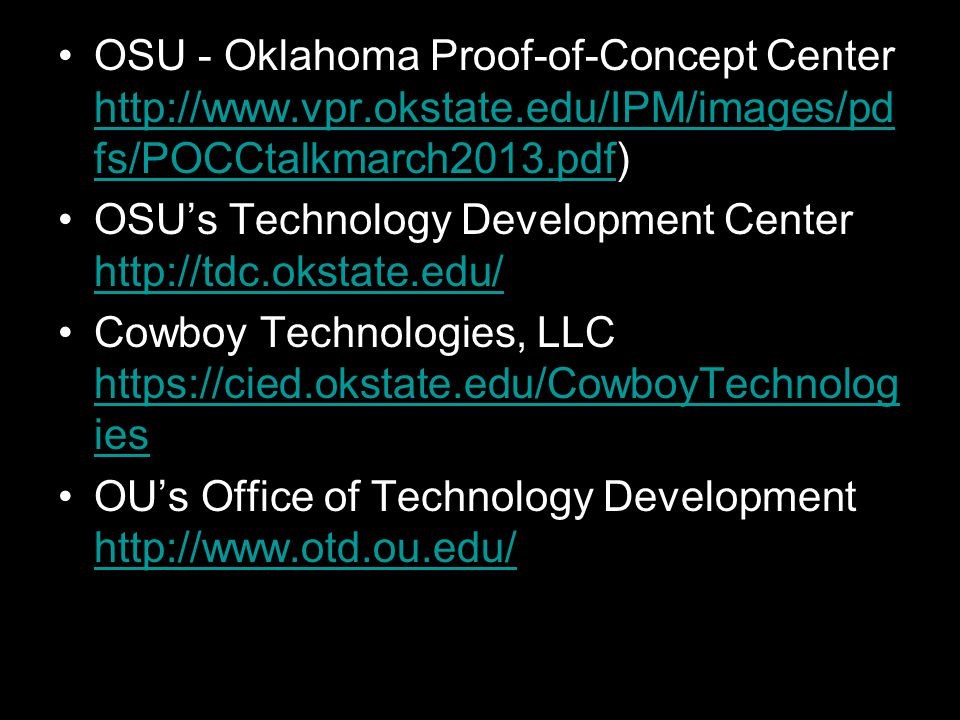 OSU - Oklahoma Proof-of-Concept Center http://www.vpr.okstate.edu/IPM/images/pd fs/POCCtalkmarch2013.pdf) http://www.vpr.okstate.edu/IPM/images/pd fs/POCCtalkmarch2013.pdf OSU's Technology Development Center http://tdc.okstate.edu/ http://tdc.okstate.edu/ Cowboy Technologies, LLC https://cied.okstate.edu/CowboyTechnolog ies https://cied.okstate.edu/CowboyTechnolog ies OU's Office of Technology Development http://www.otd.ou.edu/ http://www.otd.ou.edu/