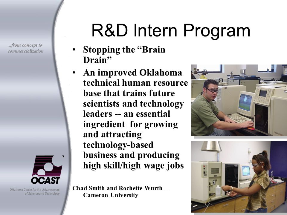 Oklahoma Center for the Advancement of Science and Technology...from concept to commercialization R&D Intern Program Stopping the Brain Drain An improved Oklahoma technical human resource base that trains future scientists and technology leaders -- an essential ingredient for growing and attracting technology-based business and producing high skill/high wage jobs Chad Smith and Rochette Wurth – Cameron University