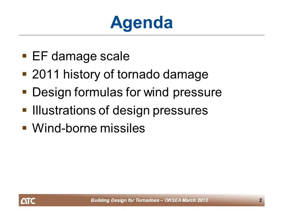 Building Design for Tornadoes – OKSEA March 20132 Agenda  EF damage scale  2011 history of tornado damage  Design formulas for wind pressure  Illustrations of design pressures  Wind-borne missiles