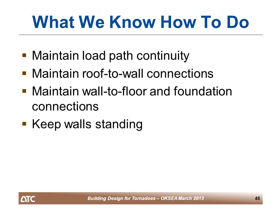 Building Design for Tornadoes – OKSEA March 201346 What We Know How To Do  Maintain load path continuity  Maintain roof-to-wall connections  Maintain wall-to-floor and foundation connections  Keep walls standing