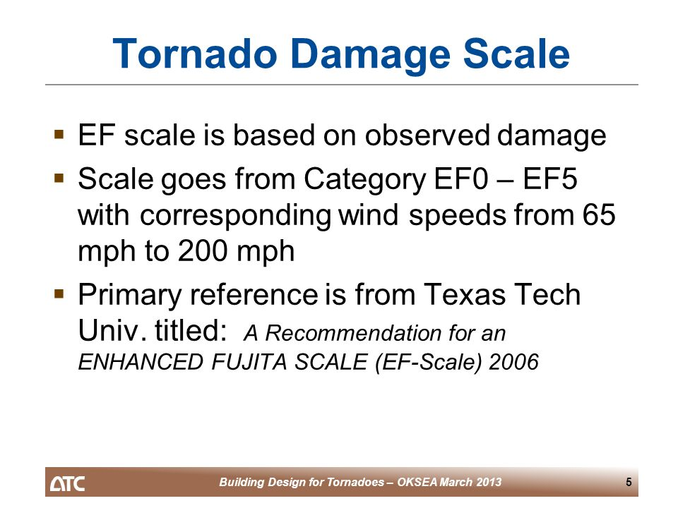 Building Design for Tornadoes – OKSEA March 20136 Tornado Damage Scale  28 Damage Indicators used – structure or use types (e.g.): – One or two family residences –Apartments, condos or townhouses –Large shopping mall –Junior or Senior high school –Warehouse building –Free standing towers