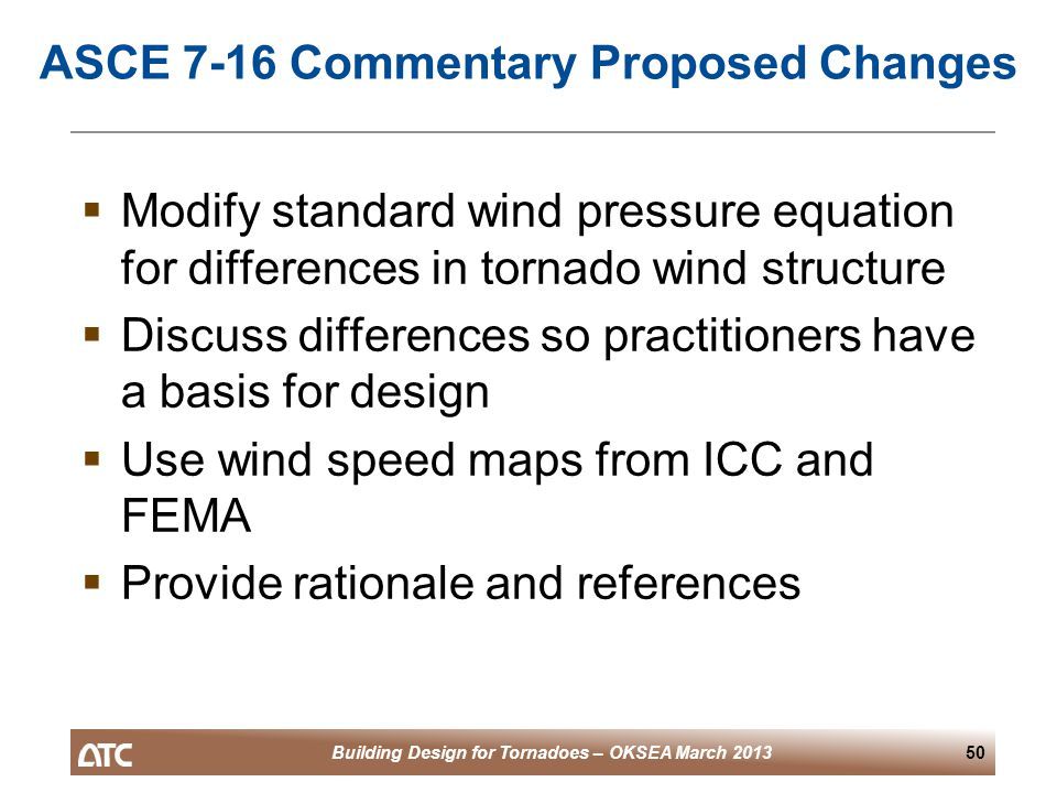 Building Design for Tornadoes – OKSEA March 201350 ASCE 7-16 Commentary Proposed Changes  Modify standard wind pressure equation for differences in tornado wind structure  Discuss differences so practitioners have a basis for design  Use wind speed maps from ICC and FEMA  Provide rationale and references