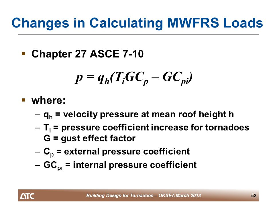 Building Design for Tornadoes – OKSEA March 201352 Changes in Calculating MWFRS Loads  Chapter 27 ASCE 7-10  where: –q h = velocity pressure at mean roof height h –T i = pressure coefficient increase for tornadoes G = gust effect factor –C p = external pressure coefficient –GC pi = internal pressure coefficient p = q h (T i GC p – GC pi )