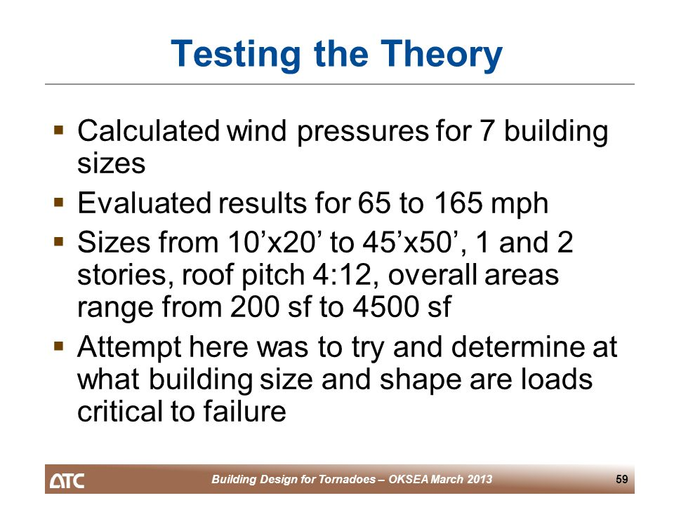 Building Design for Tornadoes – OKSEA March 201359 Testing the Theory  Calculated wind pressures for 7 building sizes  Evaluated results for 65 to 165 mph  Sizes from 10'x20' to 45'x50', 1 and 2 stories, roof pitch 4:12, overall areas range from 200 sf to 4500 sf  Attempt here was to try and determine at what building size and shape are loads critical to failure