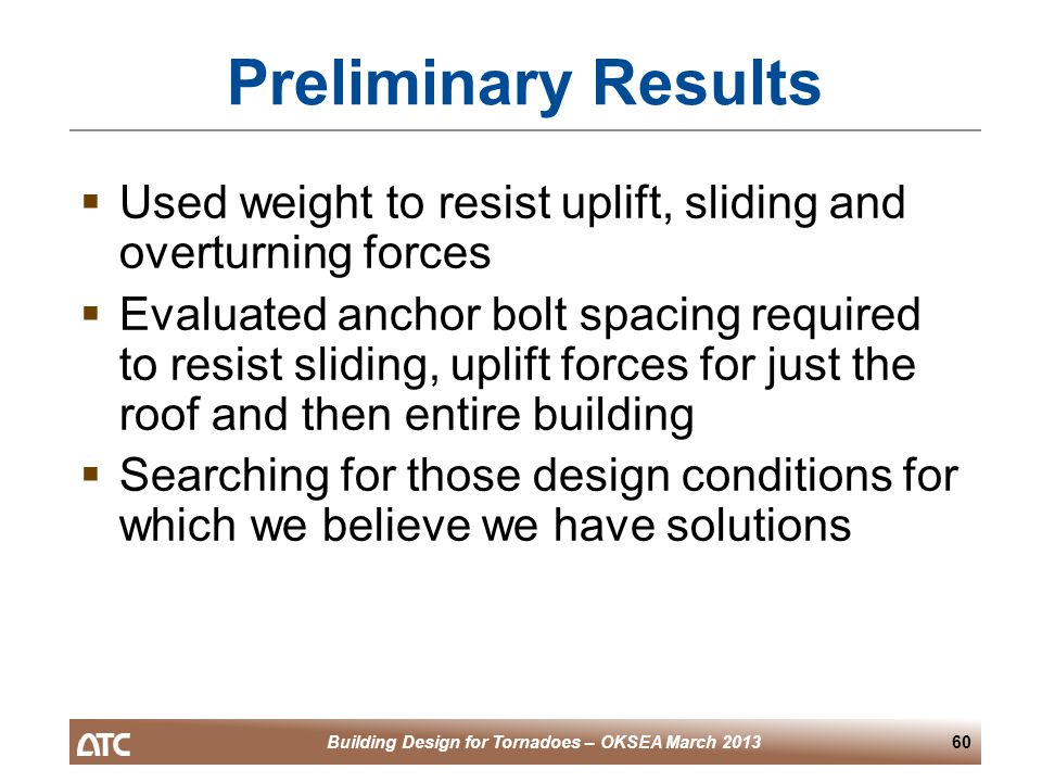 Building Design for Tornadoes – OKSEA March 201360 Preliminary Results  Used weight to resist uplift, sliding and overturning forces  Evaluated anchor bolt spacing required to resist sliding, uplift forces for just the roof and then entire building  Searching for those design conditions for which we believe we have solutions