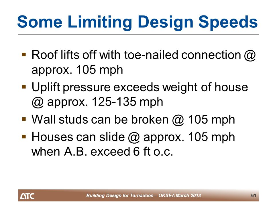 Building Design for Tornadoes – OKSEA March 201361 Some Limiting Design Speeds  Roof lifts off with toe-nailed connection @ approx.