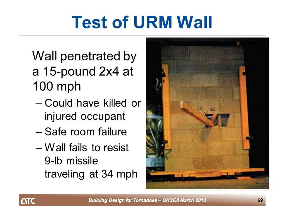 Building Design for Tornadoes – OKSEA March 201369 Test of URM Wall Wall penetrated by a 15-pound 2x4 at 100 mph –Could have killed or injured occupant –Safe room failure –Wall fails to resist 9-lb missile traveling at 34 mph