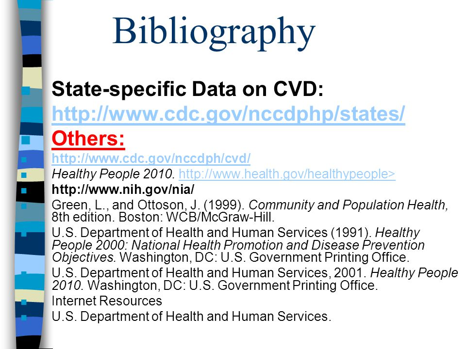 Bibliography n State-specific Data on CVD: n http://www.cdc.gov/nccdphp/states/ http://www.cdc.gov/nccdphp/states/ n Others: n http://www.cdc.gov/nccd