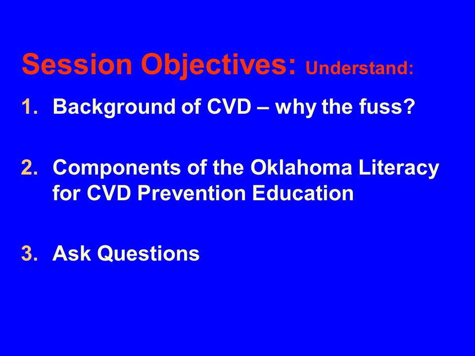 Session Objectives: Understand: 1.Background of CVD – why the fuss? 2.Components of the Oklahoma Literacy for CVD Prevention Education 3.Ask Questions