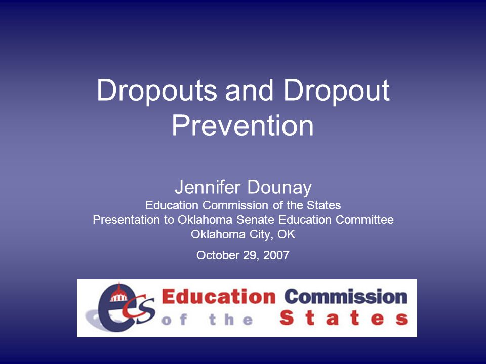 Dropouts and Dropout Prevention Jennifer Dounay Education Commission of the States Presentation to Oklahoma Senate Education Committee Oklahoma City, OK October 29, 2007