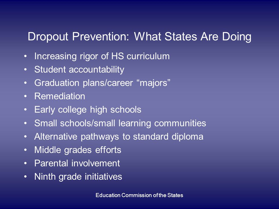 Education Commission of the States Dropout Prevention: What States Are Doing Increasing rigor of HS curriculum Student accountability Graduation plans/career majors Remediation Early college high schools Small schools/small learning communities Alternative pathways to standard diploma Middle grades efforts Parental involvement Ninth grade initiatives
