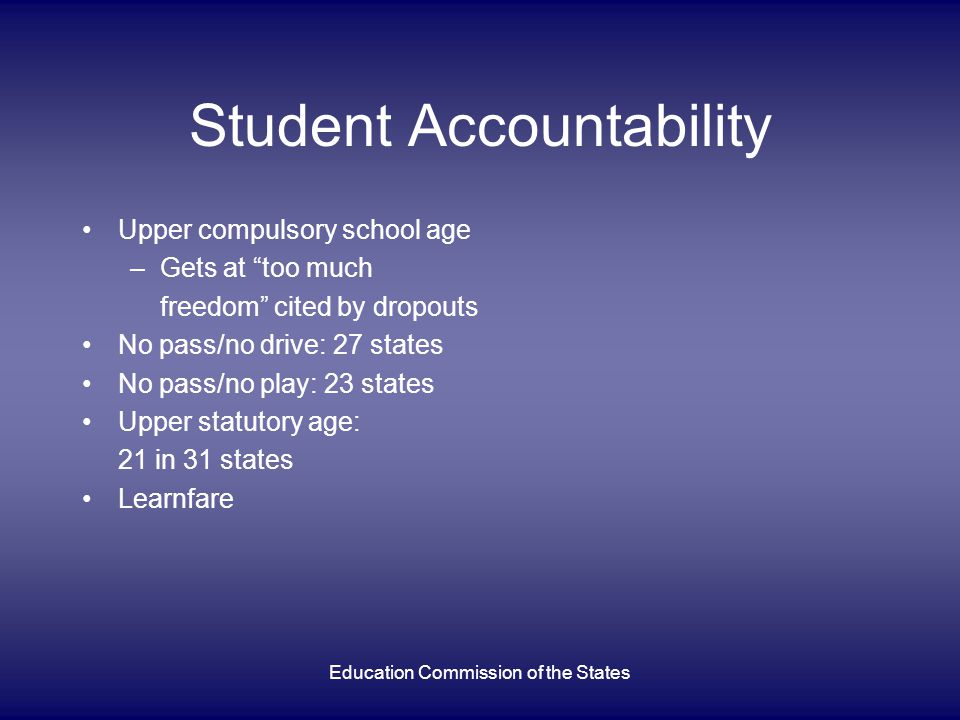 Education Commission of the States Student Accountability Upper compulsory school age –Gets at too much freedom cited by dropouts No pass/no drive: 27 states No pass/no play: 23 states Upper statutory age: 21 in 31 states Learnfare