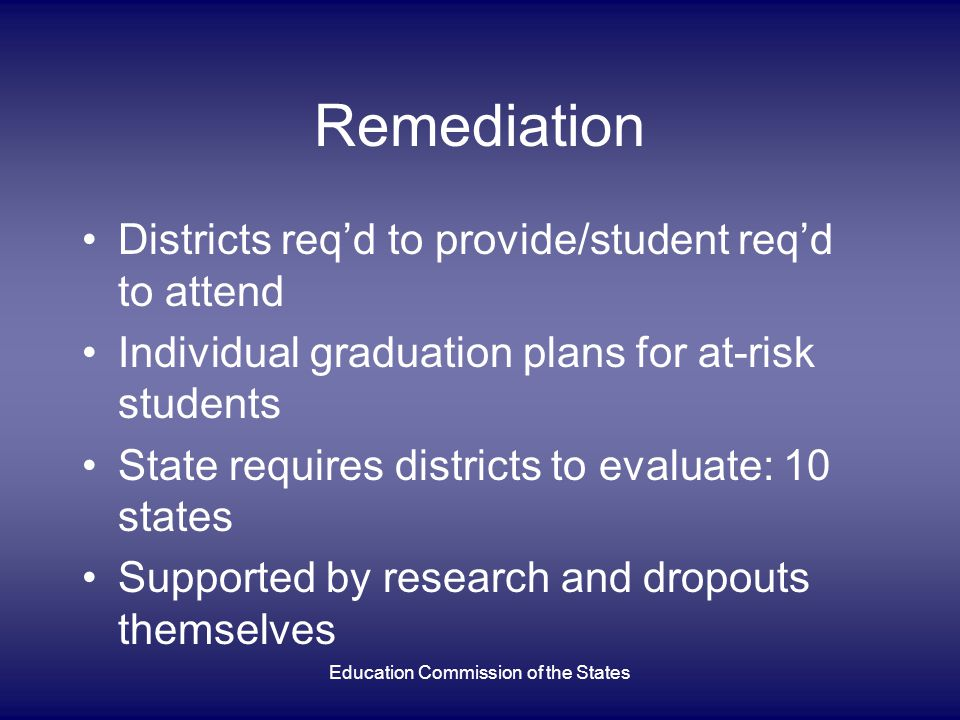 Education Commission of the States Remediation Districts req'd to provide/student req'd to attend Individual graduation plans for at-risk students State requires districts to evaluate: 10 states Supported by research and dropouts themselves
