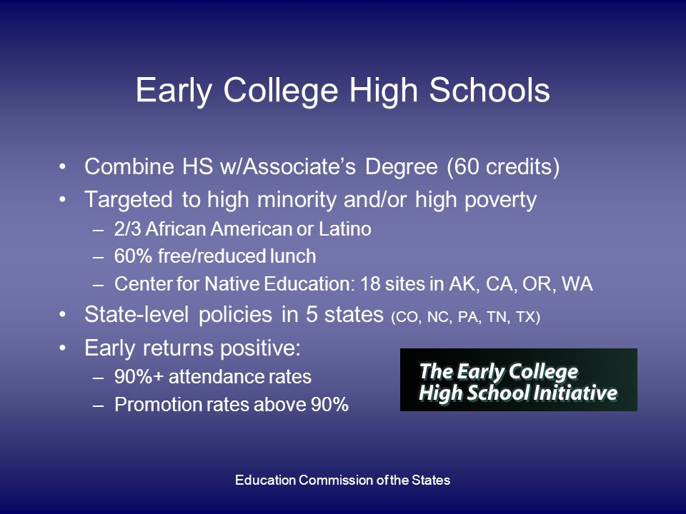 Education Commission of the States Early College High Schools Combine HS w/Associate's Degree (60 credits) Targeted to high minority and/or high poverty –2/3 African American or Latino –60% free/reduced lunch –Center for Native Education: 18 sites in AK, CA, OR, WA State-level policies in 5 states (CO, NC, PA, TN, TX) Early returns positive: –90%+ attendance rates –Promotion rates above 90%