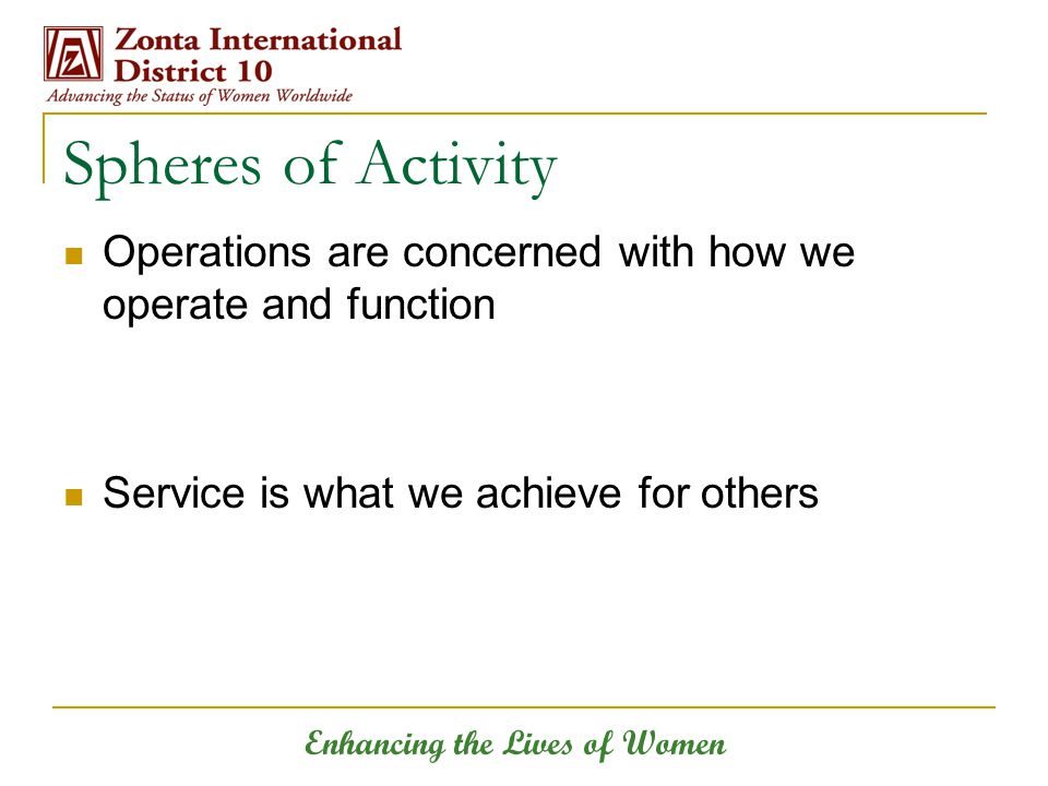 Enhancing the Lives of Women Spheres of Activity Operations are concerned with how we operate and function Service is what we achieve for others