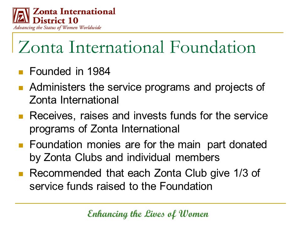 Enhancing the Lives of Women Zonta International Foundation Founded in 1984 Administers the service programs and projects of Zonta International Recei