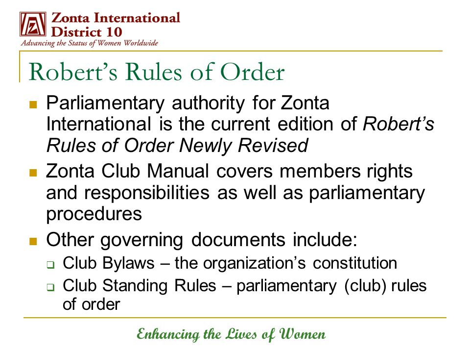 Enhancing the Lives of Women Robert's Rules of Order Parliamentary authority for Zonta International is the current edition of Robert's Rules of Order
