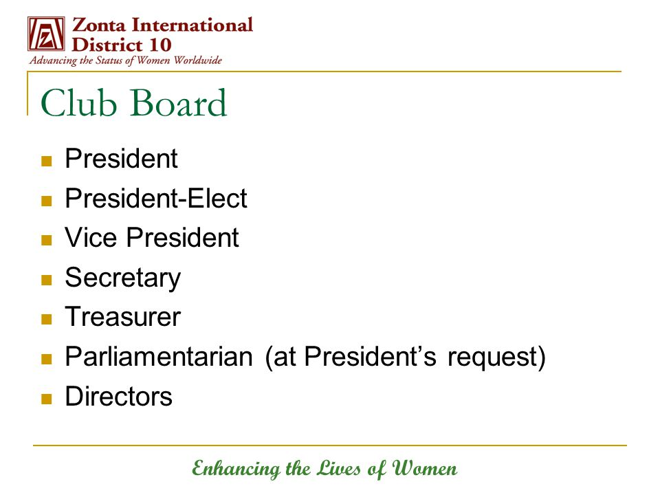 Enhancing the Lives of Women Club Board President President-Elect Vice President Secretary Treasurer Parliamentarian (at President's request) Directors