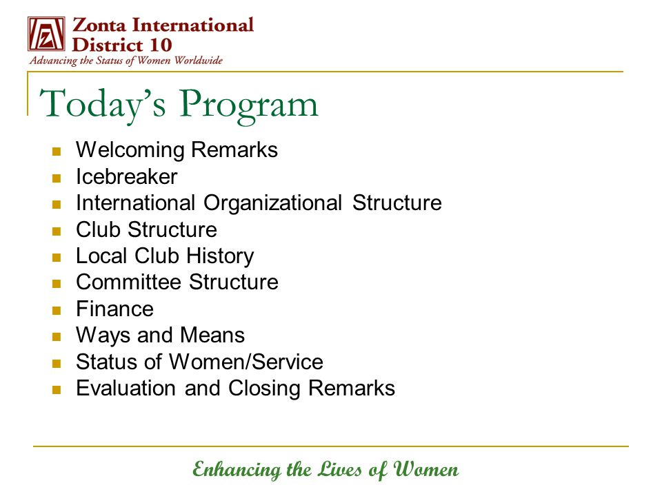 Today's Program Welcoming Remarks Icebreaker International Organizational Structure Club Structure Local Club History Committee Structure Finance Ways and Means Status of Women/Service Evaluation and Closing Remarks Enhancing the Lives of Women