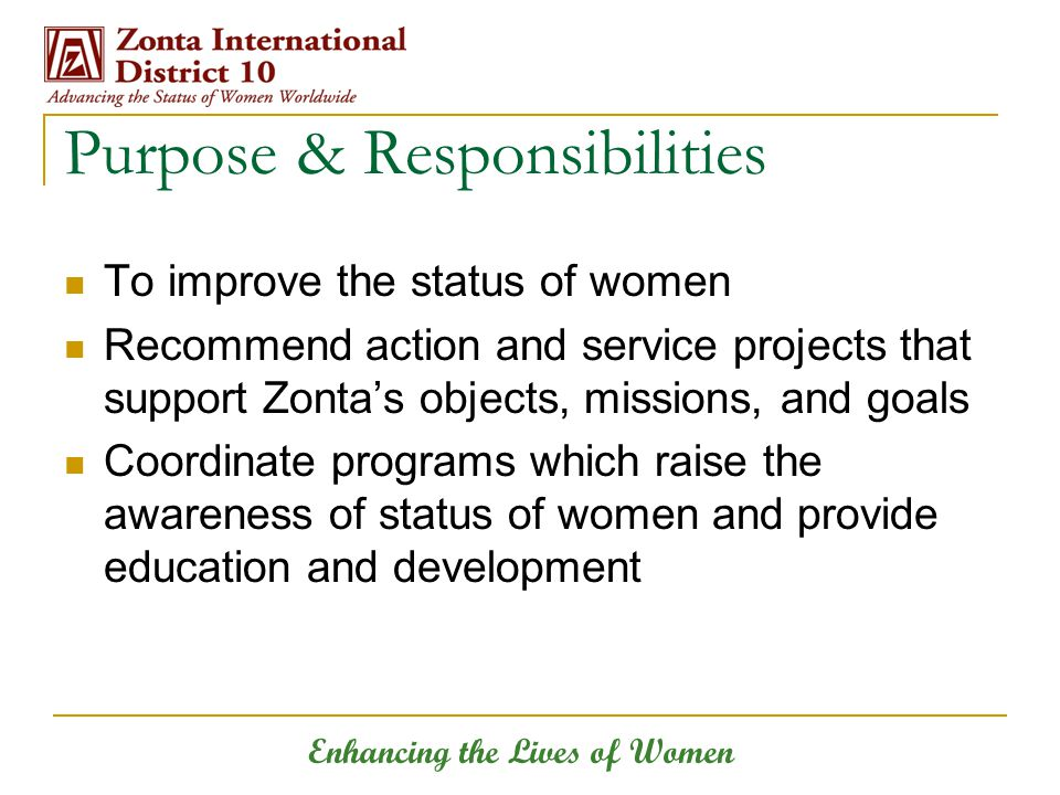 Enhancing the Lives of Women To improve the status of women Recommend action and service projects that support Zonta's objects, missions, and goals Coordinate programs which raise the awareness of status of women and provide education and development Purpose & Responsibilities