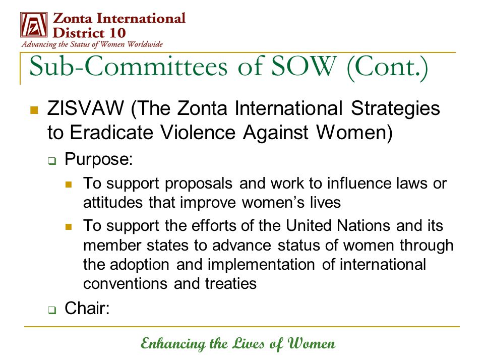 Enhancing the Lives of Women Sub-Committees of SOW (Cont.) ZISVAW (The Zonta International Strategies to Eradicate Violence Against Women)  Purpose: