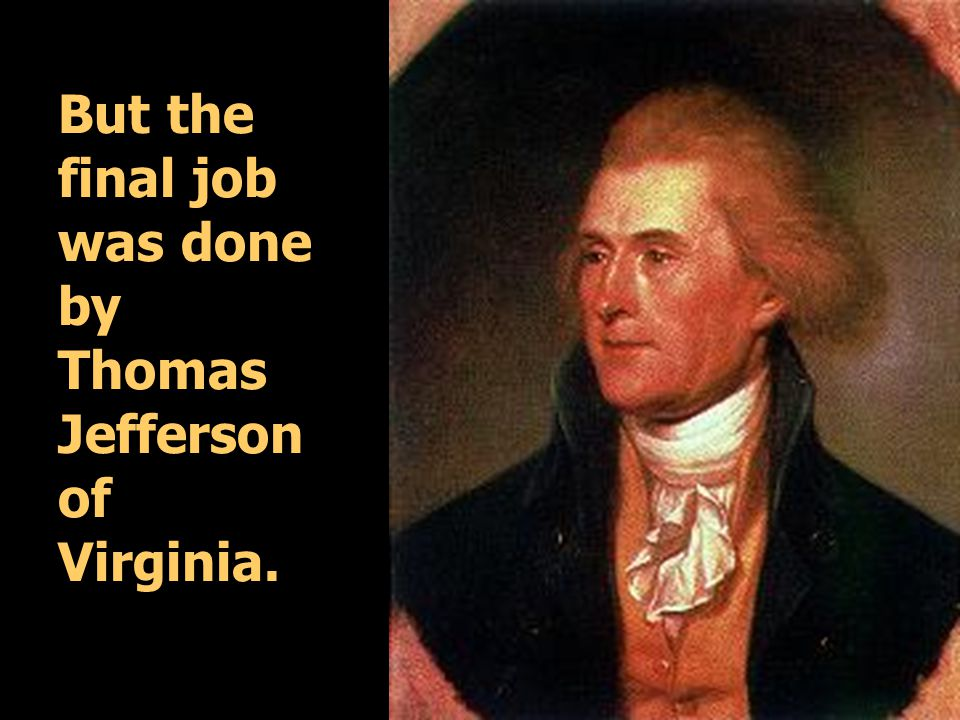 But the final job was done by Thomas Jefferson of Virginia.