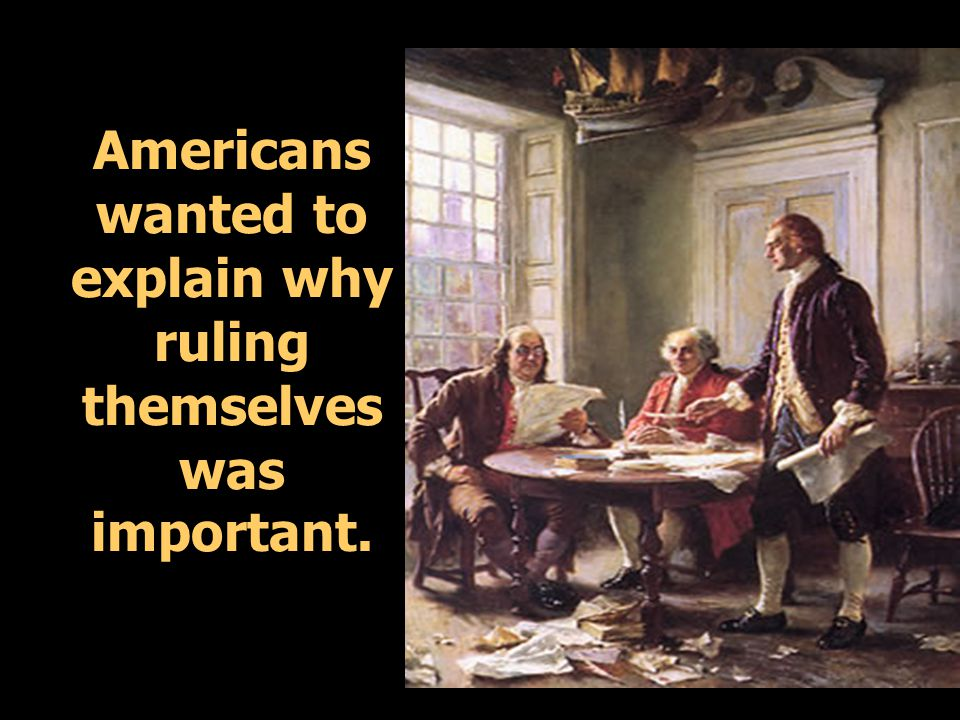 Americans wanted to explain why ruling themselves was important.