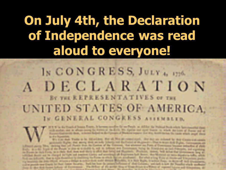 On July 4th, the Declaration of Independence was read aloud to everyone!