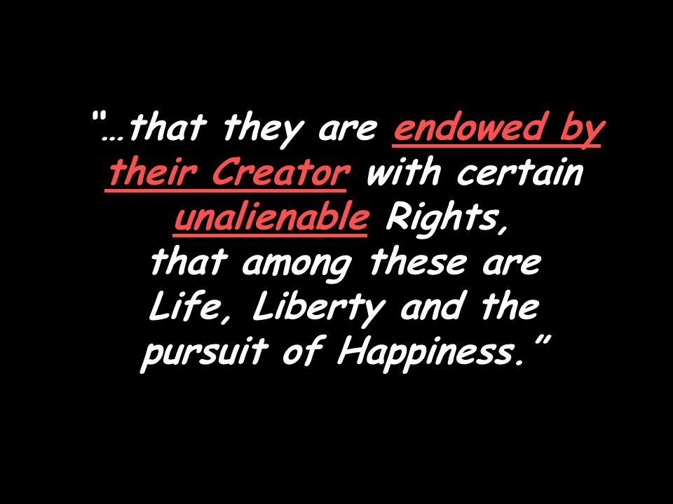 …that they are endowed by their Creator with certain unalienable Rights, that among these are Life, Liberty and the pursuit of Happiness.