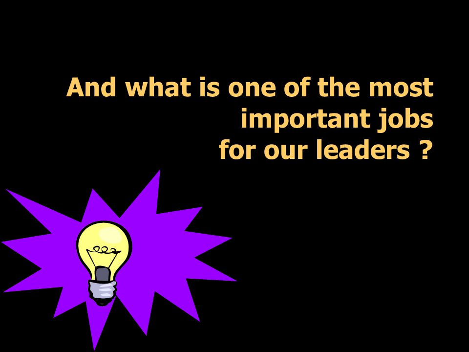 And what is one of the most important jobs for our leaders