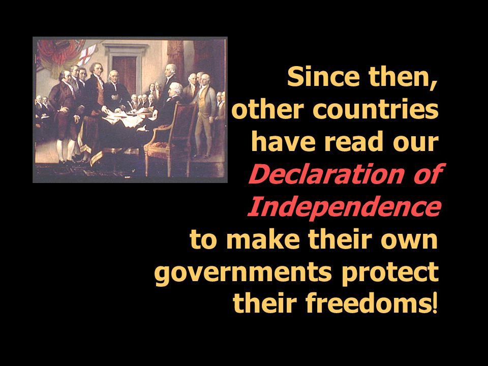 Since then, other countries have read our Declaration of Independence to make their own governments protect their freedoms !