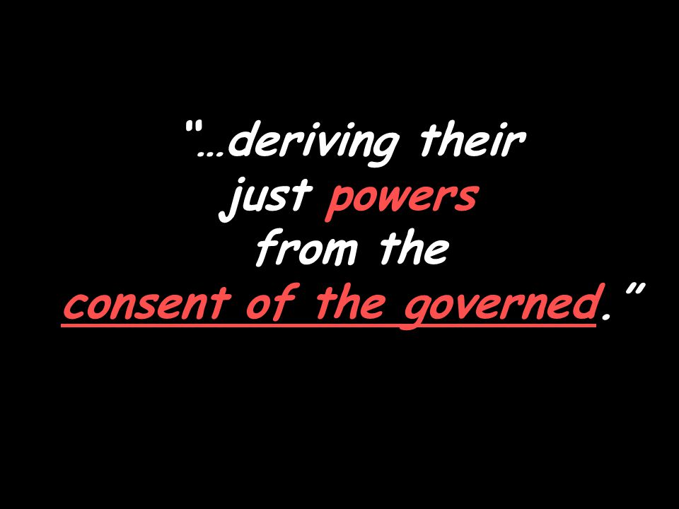 …deriving their just powers from the consent of the governed.