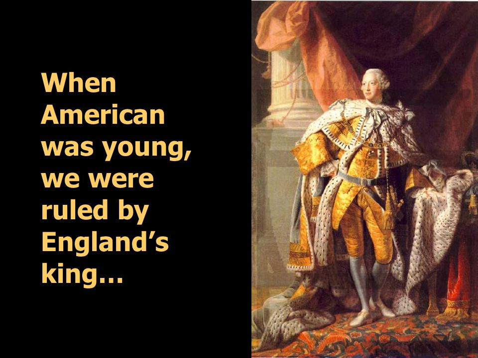 When American was young, we were ruled by England's king…