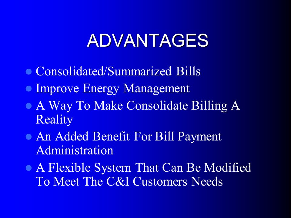 ADVANTAGES Consolidated/Summarized Bills Improve Energy Management A Way To Make Consolidate Billing A Reality An Added Benefit For Bill Payment Administration A Flexible System That Can Be Modified To Meet The C&I Customers Needs