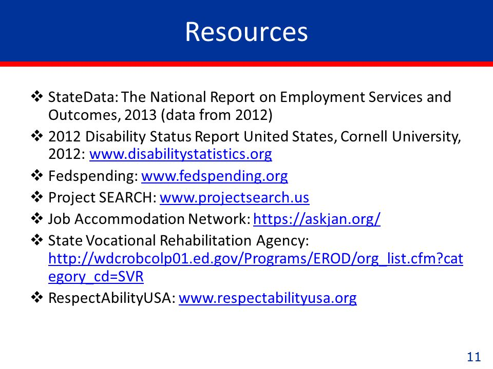 11 Resources  StateData: The National Report on Employment Services and Outcomes, 2013 (data from 2012)  2012 Disability Status Report United States, Cornell University, 2012: www.disabilitystatistics.orgwww.disabilitystatistics.org  Fedspending: www.fedspending.orgwww.fedspending.org  Project SEARCH: www.projectsearch.uswww.projectsearch.us  Job Accommodation Network: https://askjan.org/https://askjan.org/  State Vocational Rehabilitation Agency: http://wdcrobcolp01.ed.gov/Programs/EROD/org_list.cfm?cat egory_cd=SVR http://wdcrobcolp01.ed.gov/Programs/EROD/org_list.cfm?cat egory_cd=SVR  RespectAbilityUSA: www.respectabilityusa.orgwww.respectabilityusa.org
