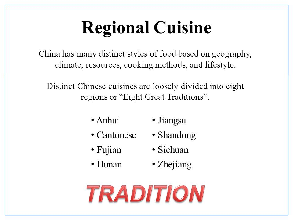 Regional Cuisine China has many distinct styles of food based on geography, climate, resources, cooking methods, and lifestyle.