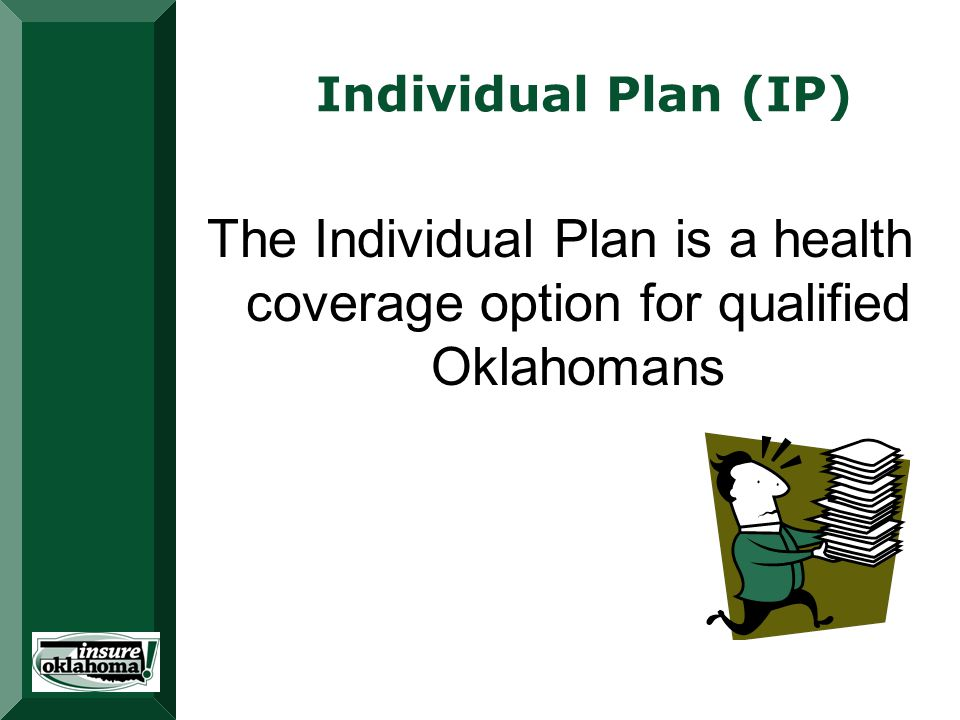 Individual Plan (IP) The Individual Plan is a health coverage option for qualified Oklahomans