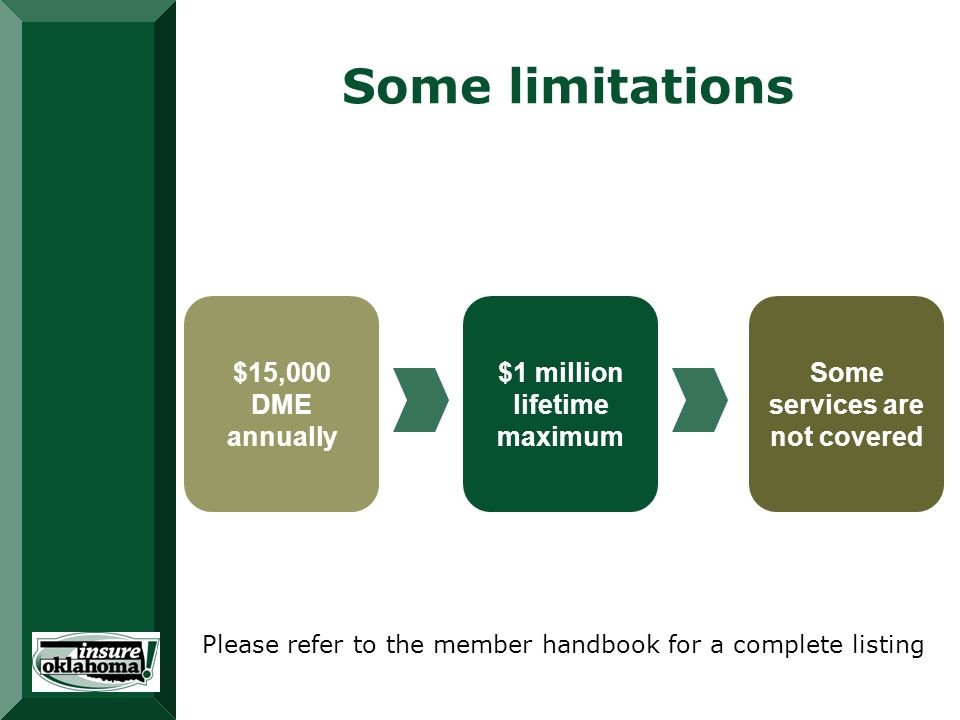 Some limitations $15,000 DME annually $1 million lifetime maximum Some services are not covered Please refer to the member handbook for a complete listing