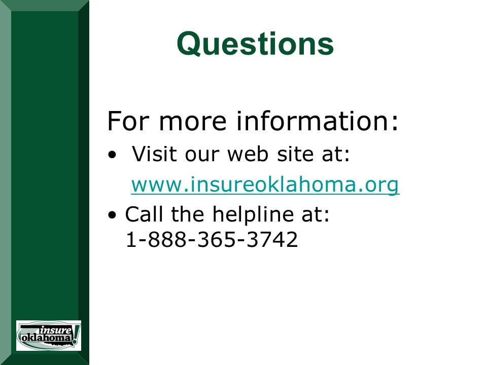 Questions For more information: Visit our web site at: www.insureoklahoma.org Call the helpline at: 1-888-365-3742