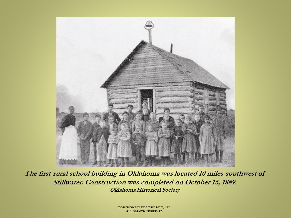Copyright © 2013 by ACP, Inc. All Rights Reserved The first rural school building in Oklahoma was located 10 miles southwest of Stillwater. Constructi